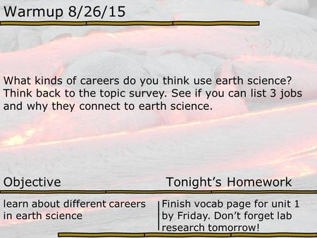 Warmup 8/26/15 What kinds of careers do you think use earth science? Think back to the topic survey. See if you can list 3 jobs and why they connect to.