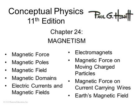 © 2010 Pearson Education, Inc. Conceptual Physics 11 th Edition Chapter 24: MAGNETISM Magnetic Force Magnetic Poles Magnetic Field Magnetic Domains Electric.