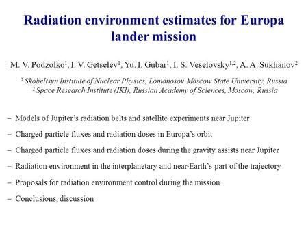 Radiation environment estimates for Europa lander mission M. V. Podzolko 1, I. V. Getselev 1, Yu. I. Gubar 1, I. S. Veselovsky 1,2, A. A. Sukhanov 2 1.