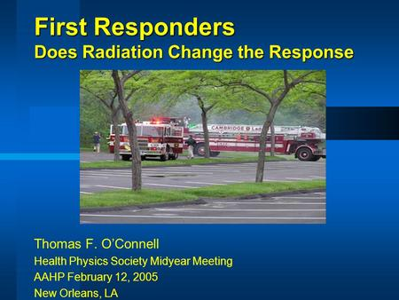 First Responders Does Radiation Change the Response Thomas F. O'Connell Health Physics Society Midyear Meeting AAHP February 12, 2005 New Orleans, LA.