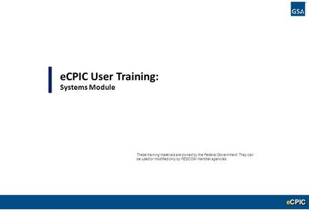 0 eCPIC User Training: Systems Module These training materials are owned by the Federal Government. They can be used or modified only by FESCOM member.