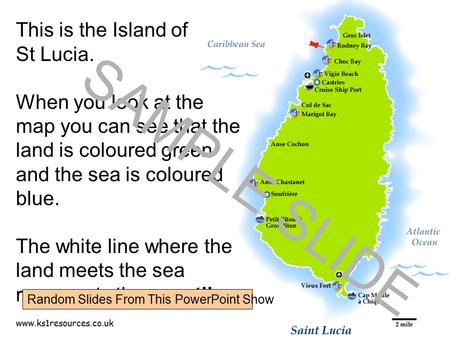 Www.ks1resources.co.uk This is the Island of St Lucia. When you look at the map you can see that the land is coloured green and the sea is coloured blue.