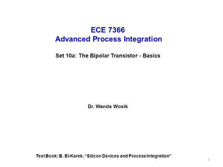 "ECE 7366 Advanced Process Integration Set 10a: The Bipolar Transistor - Basics Dr. Wanda Wosik Text Book: B. El-Karek, ""Silicon Devices and Process Integration"""