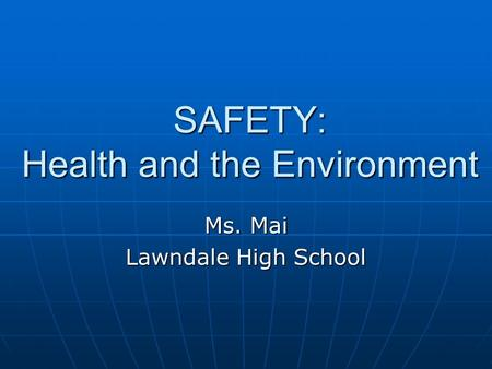 SAFETY: Health and the Environment Ms. Mai Lawndale High School.