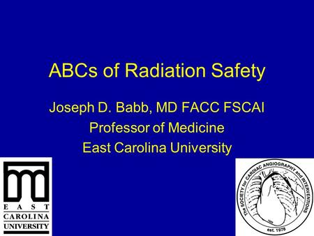 ABCs of Radiation Safety Joseph D. Babb, MD FACC FSCAI Professor of Medicine East Carolina University.