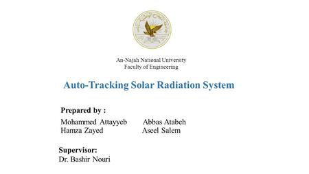 An-Najah National University Faculty of Engineering Auto-Tracking Solar Radiation System Prepared by : Mohammed Attayyeb Abbas Atabeh Hamza Zayed Aseel.