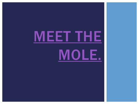 MEET THE MOLE.. o The mole is a unit of measurement. o The unit can be defined in multiple ways. (We'll learn 3 today.) o In its simplest terms, it represents.
