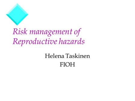 Risk management of Reproductive hazards Helena Taskinen FIOH.