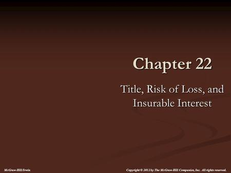 Chapter 22 Title, Risk of Loss, and Insurable Interest McGraw-Hill/Irwin Copyright © 2012 by The McGraw-Hill Companies, Inc. All rights reserved.