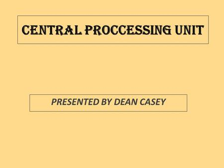 CENTRAL PROCCESSING UNIT PRESENTED BY DEAN CASEY.