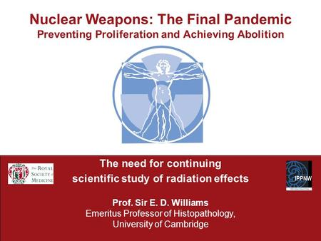 Nuclear Weapons: The Final Pandemic Preventing Proliferation and Achieving Abolition The need for continuing scientific study of radiation effects Prof.