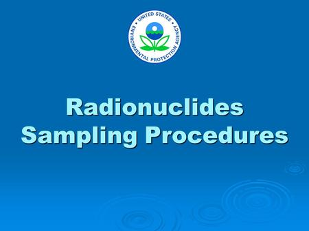 Radionuclides Sampling Procedures. The purpose of these slides is to demonstrate recommended sampling techniques. This presentation includes: supplies.