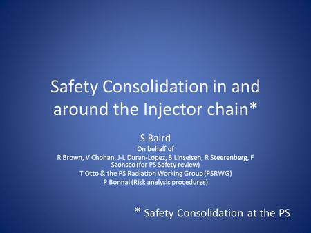 Safety Consolidation in and around the Injector chain* S Baird On behalf of R Brown, V Chohan, J-L Duran-Lopez, B Linseisen, R Steerenberg, F Szonsco (for.