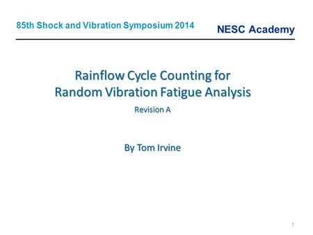 NESC Academy 1 Rainflow Cycle Counting for Random Vibration Fatigue Analysis Revision A By Tom Irvine 85th Shock and Vibration Symposium 2014.