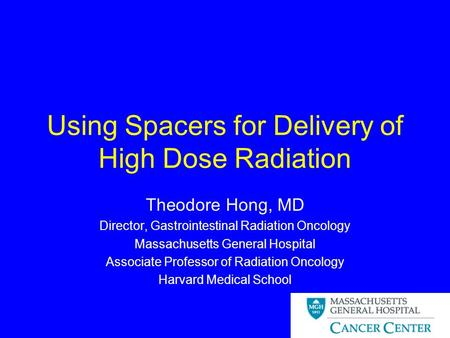 Using Spacers for Delivery of High Dose Radiation Theodore Hong, MD Director, Gastrointestinal Radiation Oncology Massachusetts General Hospital Associate.