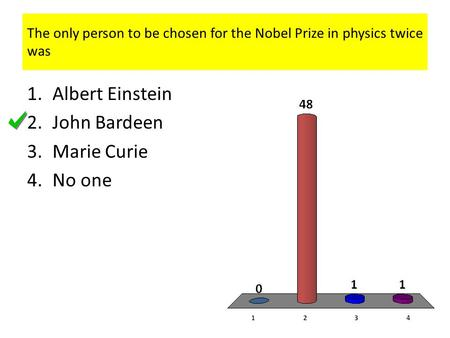 The only person to be chosen for the Nobel Prize in physics twice was 1.Albert Einstein 2.John Bardeen 3.Marie Curie 4.No one.
