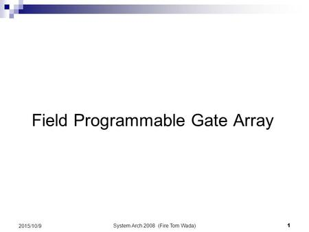 System Arch 2008 (Fire Tom Wada) 1 2015/10/9 Field Programmable Gate Array.
