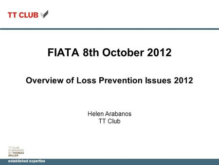 Established expertise FIATA 8th October 2012 Overview of Loss Prevention Issues 2012 Helen Arabanos TT Club.