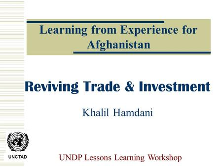 UNCTAD UNDP Lessons Learning Workshop Reviving Trade & Investment Khalil Hamdani Learning from Experience for Afghanistan.