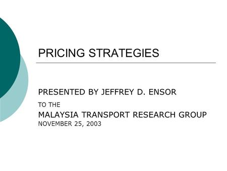 PRICING STRATEGIES PRESENTED BY JEFFREY D. ENSOR TO THE MALAYSIA TRANSPORT RESEARCH GROUP NOVEMBER 25, 2003.