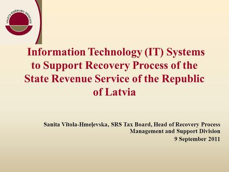 Information Technology (IT) Systems to Support Recovery Process of the State Revenue Service of the Republic of Latvia Sanita Vītola-Hmeļevska, SRS Tax.