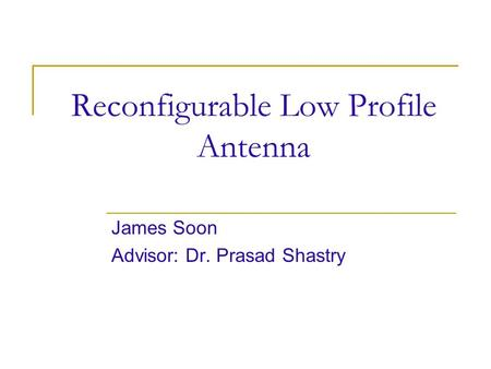 Reconfigurable Low Profile Antenna James Soon Advisor: Dr. Prasad Shastry.