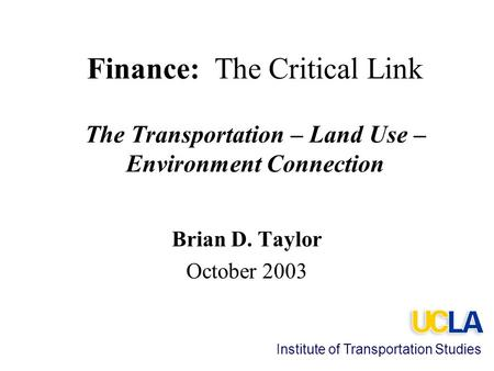 Finance: The Critical Link The Transportation – Land Use – Environment Connection Brian D. Taylor October 2003 Institute of Transportation Studies.