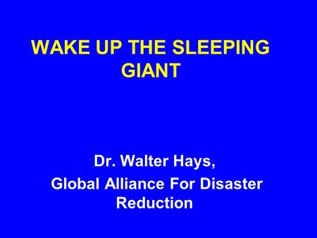 WAKE UP THE SLEEPING GIANT Dr. Walter Hays, Global Alliance For Disaster Reduction.