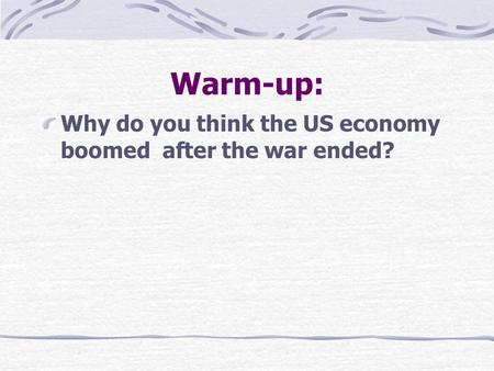 Warm-up: Why do you think the US economy boomed after the war ended?