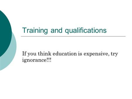 Training and qualifications If you think education is expensive, try ignorance!!!