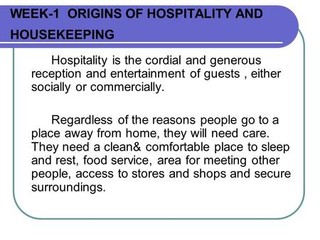 WEEK-1 ORIGINS OF HOSPITALITY AND HOUSEKEEPING Hospitality is the cordial and generous reception and entertainment of guests, either socially or commercially.