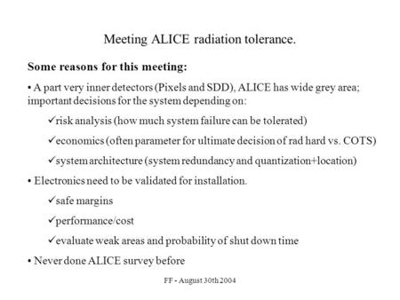 FF - August 30th 2004 Meeting ALICE radiation tolerance. Some reasons for this meeting: A part very inner detectors (Pixels and SDD), ALICE has wide grey.