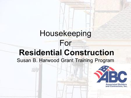 Developed under an OSHA Susan B. Harwood Grant, #46F4-HT01, by the Associated Builders and Contractors-Central Texas Chapter 1 Housekeeping For Residential.