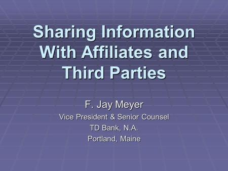 Sharing Information With Affiliates and Third Parties F. Jay Meyer Vice President & Senior Counsel TD Bank, N.A. Portland, Maine.