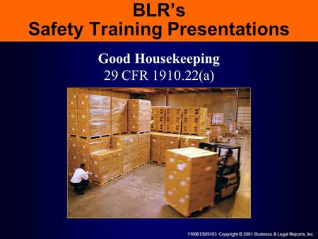 11006130/0103 Copyright © 2001 Business & Legal Reports, Inc. BLR's Safety Training Presentations Good Housekeeping 29 CFR 1910.22(a)
