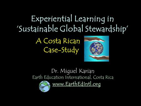 Dr. Miguel Karian Experiential Learning in 'Sustainable Global Stewardship' A Costa Rican Case-Study www.EarthEdIntl.org Earth Education International,