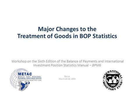 Major Changes to the Treatment of Goods in BOP Statistics Workshop on the Sixth Edition of the Balance of Payments and International Investment Position.