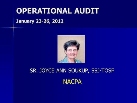 OPERATIONAL AUDIT January 23-26, 2012 SR. JOYCE ANN SOUKUP, SSJ-TOSF NACPA.