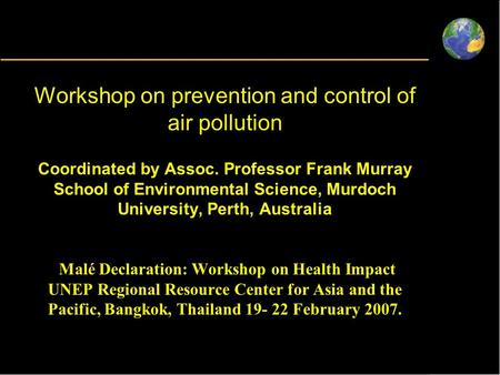 Workshop on prevention and control of air pollution Coordinated by Assoc. Professor Frank Murray School of Environmental Science, Murdoch University, Perth,