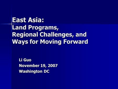 East Asia: Land Programs, Regional Challenges, and Ways for Moving Forward Li Guo November 19, 2007 Washington DC.