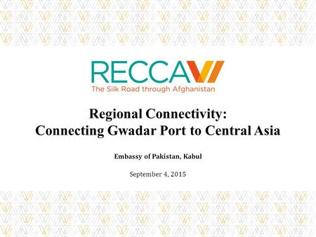 Regional Connectivity: Connecting Gwadar Port to Central Asia Embassy of Pakistan, Kabul September 4, 2015.