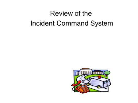 Review of the Incident Command System. Objectives Discuss the three purposes of the Incident Command System (ICS) Outline the five management functions.