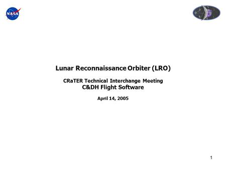 1 Lunar Reconnaissance Orbiter (LRO) CRaTER Technical Interchange Meeting C&DH Flight Software April 14, 2005.