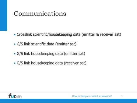 1 How to design or select an antenna? Communications Crosslink scientific/housekeeping data (emitter & receiver sat) G/S link scientific data (emitter.