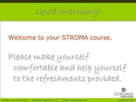 © Stroma 2010Website:  0845 621 11 11  Good morning! Welcome to your STROMA course. Please make yourself.