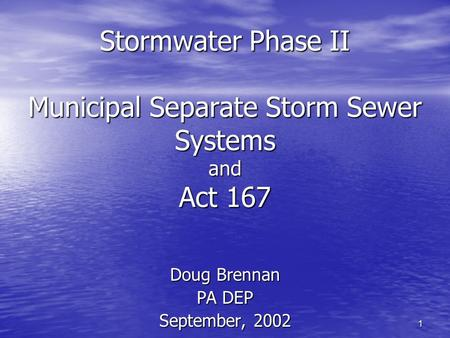 1 Stormwater Phase II Municipal Separate Storm Sewer Systems and Act 167 Doug Brennan PA DEP September, 2002.