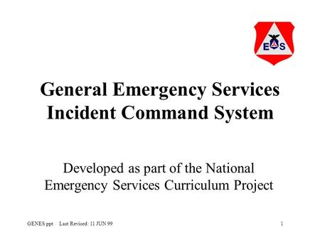 1GENES.ppt Last Revised: 11 JUN 99 General Emergency Services Incident Command System Developed as part of the National Emergency Services Curriculum Project.