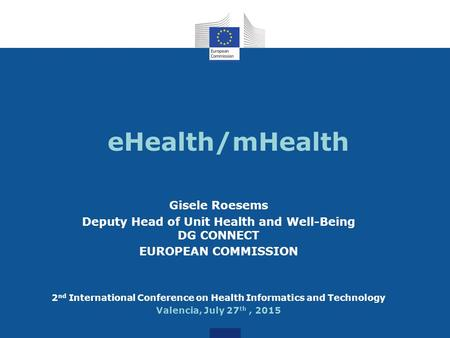 EHealth/mHealth Gisele Roesems Deputy Head of Unit Health and Well-Being DG CONNECT EUROPEAN COMMISSION 2 nd International Conference on Health Informatics.