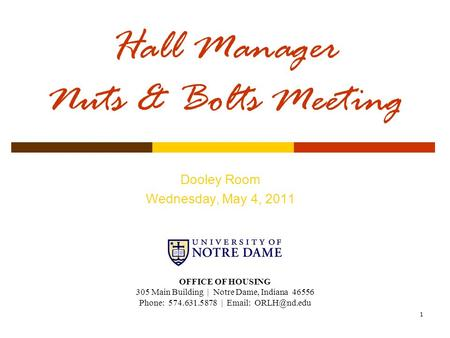 1 Hall Manager Nuts & Bolts Meeting Dooley Room Wednesday, May 4, 2011 OFFICE OF HOUSING 305 Main Building | Notre Dame, Indiana 46556 Phone: 574.631.5878.