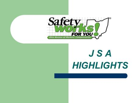 J S A HIGHLIGHTS. Division of Safety & Hygiene JSA'S ARE USED FOR: Accident Investigations A tool to analyze jobs/procedures Define job steps Identify.